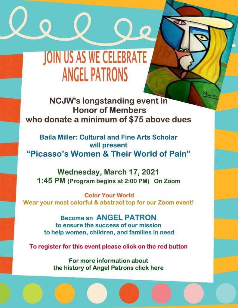 "NCJW's longstanding event in  Honor of Members  who donate a minimum of $75 above dues  Baila Miller: Cultural and Fine Arts Scholar  wi II present  ""Picasso's Women & Their World of Pain""  Wednesday, March 17, 2021  1 :45 PM (Program begins at 2:00 PM) On Zoom Color Your World  Wear your most colorful & abstract top for our Zoom event!  Become an ANGEL PATRON  to ensure the success of our mission  to help women, children, and families in need  To register for this event please click on the red button  For more information about  the history of Angel Patrons click here"